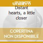Distant hearts, a little closer cd musicale