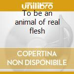 To be an animal of real flesh cd musicale di Margaret Kammerer
