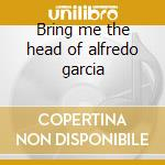 Bring me the head of alfredo garcia cd musicale di Ost