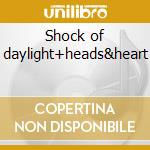 Shock of daylight+heads&heart cd musicale