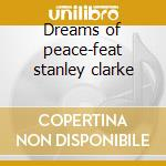 Dreams of peace-feat stanley clarke cd musicale di Novecento