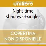 Night time shadows+singles cd musicale di Kalima