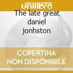 The late great daniel jonhston cd musicale di Daniel Johnston