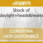 Shock of daylight+heads&hearts cd musicale