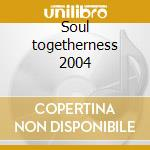 Soul togetherness 2004 cd musicale di Artisti Vari