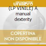 (LP VINILE) A manual dexterity lp vinile