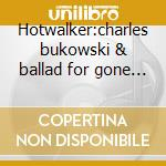 Hotwalker:charles bukowski & ballad for gone america cd musicale di Tom Russell
