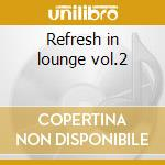 Refresh in lounge vol.2 cd musicale di Artisti Vari