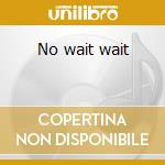 No wait wait cd musicale di No wait wait