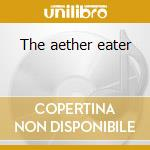The aether eater cd musicale di Odawas