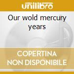 Our wold mercury years cd musicale di Kicker