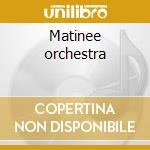 Matinee orchestra cd musicale di Orchestra Matine
