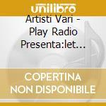 Artisti Vari - Play Radio Presenta:let The Music Play cd musicale