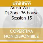 Artisti Vari - Dj Zone 36-house Session 15 cd musicale