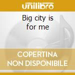 Big city is for me cd musicale