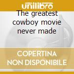 The greatest cowboy movie never made cd musicale di Saints