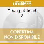 Young at heart 2 cd musicale di Artisti Vari