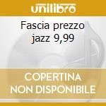 Fascia prezzo jazz 9,99 cd musicale di Artisti Vari