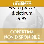Fascia prezzo d.platinum 9.99 cd musicale di Artisti Vari