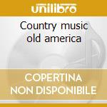 Country music old america cd musicale di Artisti Vari