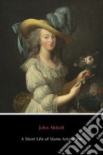 A Short Life of Marie Antoinette. E-book. Formato EPUB ebook