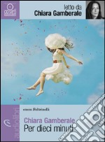 Per dieci minuti letto da Gamberale Chiara. Audiolibro. Download MP3 ebook