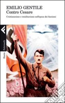 Contro Cesare. Cristianesimo e totalitarismo nell'epoca dei fascismi. E-book. Formato EPUB ebook di Emilio Gentile