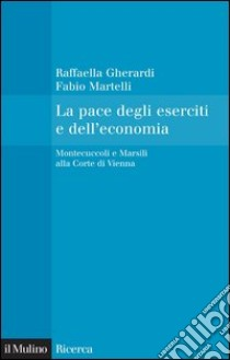 La pace degli eserciti e dell'economia. Montecuccoli e Marsili alla corte di Vienna. E-book. Formato EPUB ebook di Raffaella Gherardi
