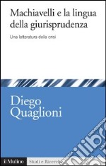 Machiavelli e la lingua della giurisprudenza. Una letteratura in crisi. E-book. Formato EPUB ebook di Diego Quaglioni