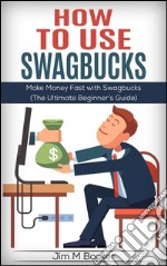 How To Use Swagbucks: Make Money Fast with Swagbucks (The Ultimate Beginner's Guide) . E-book. Formato EPUB ebook