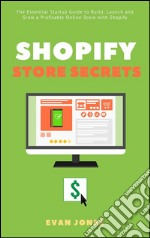 Shopify Store Secrets: The Essential Startup Guide to Build, Launch and Grow a Profitable Online Store with Shopify. E-book. Formato EPUB ebook
