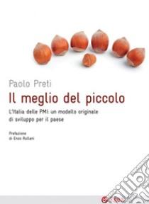 Il meglio del piccolo. L'Italia delle PMI: un modello originale di sviluppo per il Paese. E-book. Formato EPUB ebook di Paolo Preti