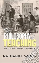 The Philosophy of Teaching -  The Teacher, The Pupil, The School. E-book. Formato EPUB ebook