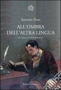 All'ombra dell'altra lingua. Per una poetica della traduzione. E-book. Formato PDF ebook di Antonio Prete