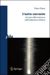 L' astro narrante. La luna nella scienza e nella letteratura italiana. E-book. Formato PDF ebook di Pietro Greco