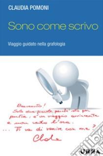 Sono come scrivo. Viaggio guidato nella grafologia. E-book. Formato PDF ebook di Claudia Pomoni