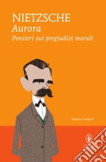 Aurora. Pensieri sui pregiudizi morali. Ediz. integrale. E-book. Formato EPUB ebook di Friedrich Nietzsche