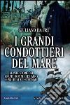 I grandi condottieri del mare. Le vere storie dei grandi uomini che hanno conquistato i sette mari. E-book. Formato EPUB ebook