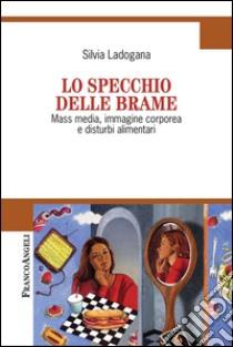 Lo specchio delle brame. Mass media, immagine corporea e disturbi alimentari. E-book. Formato PDF ebook di Silvia Ladogana