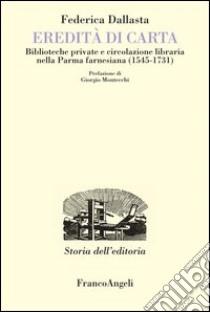 Eredità di carta. Biblioteche private e circolazione libraria nella Parma farnesiana (1545-1731). E-book. Formato PDF ebook di Federica Dallasta