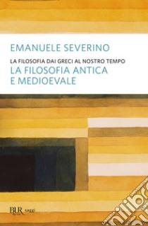 La filosofia dai greci al nostro tempo. La filosofia antica e medioevale. E-book. Formato EPUB ebook di Emanuele Severino
