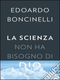 La scienza non ha bisogno di Dio. E-book. Formato EPUB ebook di Edoardo Boncinelli