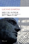Noi e gli antichi. Perch� lo studio dei Greci e dei Romani giova all'intelligenza dei moderni. E-book. Formato EPUB