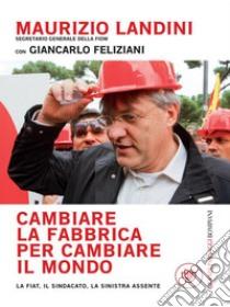 Cambiare la fabbrica per cambiare il mondo. E-book. Formato EPUB ebook di Maurizio Landini