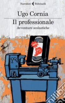 Il professionale. Avventure scolastiche. E-book. Formato EPUB ebook di Ugo Cornia