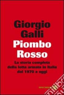 Piombo rosso. La storia completa della lotta armata in Italia dal 1970 a oggi. E-book. Formato EPUB ebook di Giorgio Galli