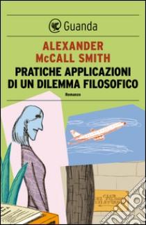 Pratiche applicazioni di un dilemma filosofico. E-book. Formato PDF ebook di Alexander McCall Smith