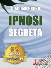 Ipnosi segreta. Le tecniche avanzate dei grandi maestri della PNL e dell'ipnosi. E-book. Formato EPUB ebook di Giacomo Bruno
