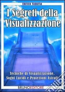 I segreti della visualizzazione. Tecniche di visualizzazione, sogni lucidi e proiezioni astrali. E-book. Formato Mobipocket ebook di Enrico Sigurtà