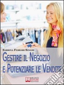 Gestire il negozio e potenziare le vendite. Come ottenere il massimo profitto dalla tua attività commerciale. E-book. Formato PDF ebook di Sabrina Ferrari Singhi